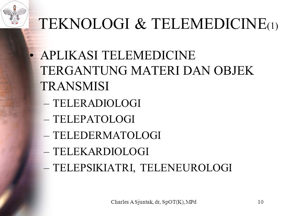 TEKNOLOGI & TELEMEDICINE (1) APLIKASI TELEMEDICINE TERGANTUNG MATERI DAN OBJEK TRANSMISI –TELERADIOLOGI –TELEPATOLOGI –TELEDERMATOLOGI –TELEKARDIOLOGI –TELEPSIKIATRI, TELENEUROLOGI Charles A Sjuntak, dr, SpOT(K), MPd10