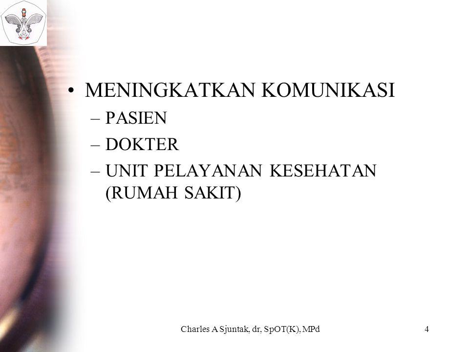MENINGKATKAN KOMUNIKASI –PASIEN –DOKTER –UNIT PELAYANAN KESEHATAN (RUMAH SAKIT) Charles A Sjuntak, dr, SpOT(K), MPd4