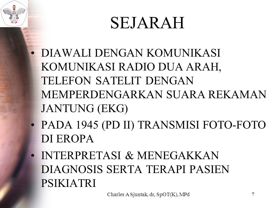 SEJARAH DIAWALI DENGAN KOMUNIKASI KOMUNIKASI RADIO DUA ARAH, TELEFON SATELIT DENGAN MEMPERDENGARKAN SUARA REKAMAN JANTUNG (EKG) PADA 1945 (PD II) TRANSMISI FOTO-FOTO DI EROPA INTERPRETASI & MENEGAKKAN DIAGNOSIS SERTA TERAPI PASIEN PSIKIATRI Charles A Sjuntak, dr, SpOT(K), MPd7