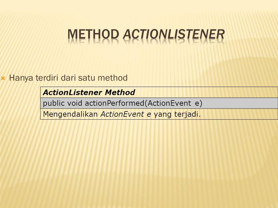  Hanya terdiri dari satu method ActionListener Method public void actionPerformed(ActionEvent e) Mengendalikan ActionEvent e yang terjadi.