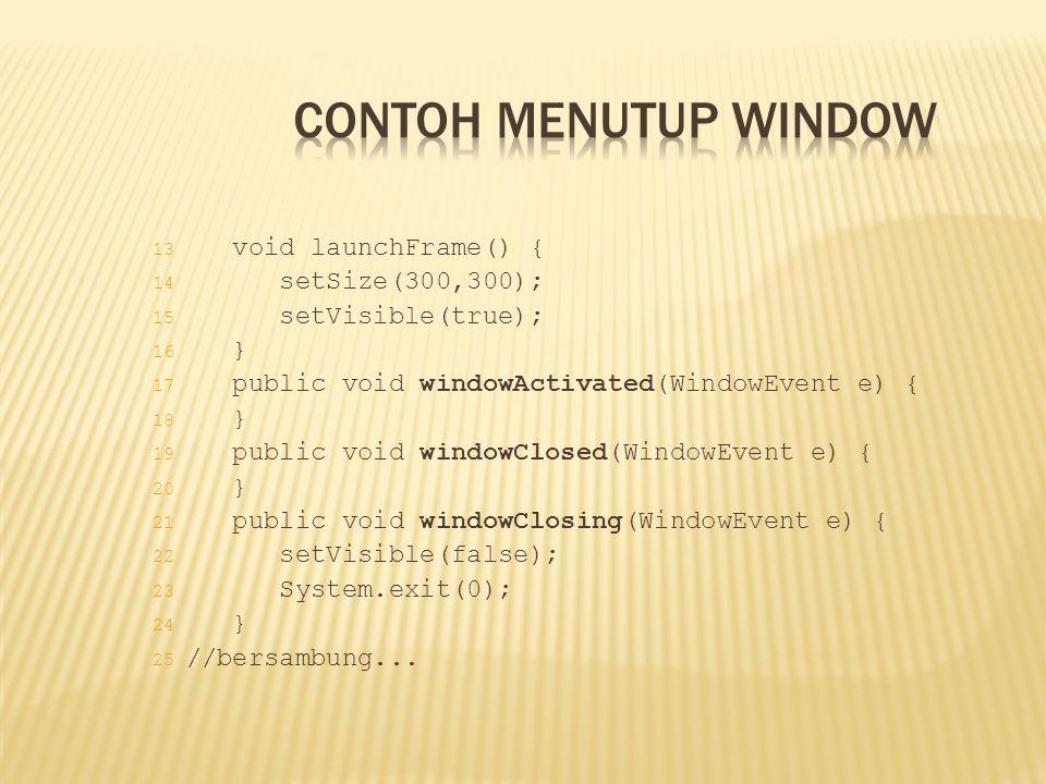 13 void launchFrame() { 14 setSize(300,300); 15 setVisible(true); 16 } 17 public void windowActivated(WindowEvent e) { 18 } 19 public void windowClose