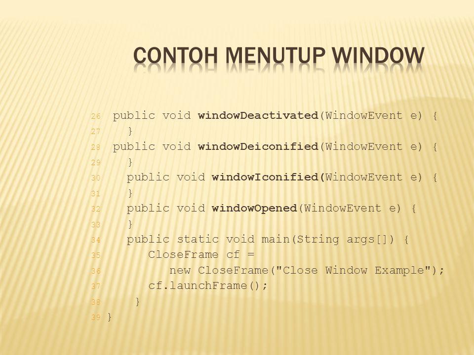 26 public void windowDeactivated(WindowEvent e) { 27 } 28 public void windowDeiconified(WindowEvent e) { 29 } 30 public void windowIconified(WindowEve