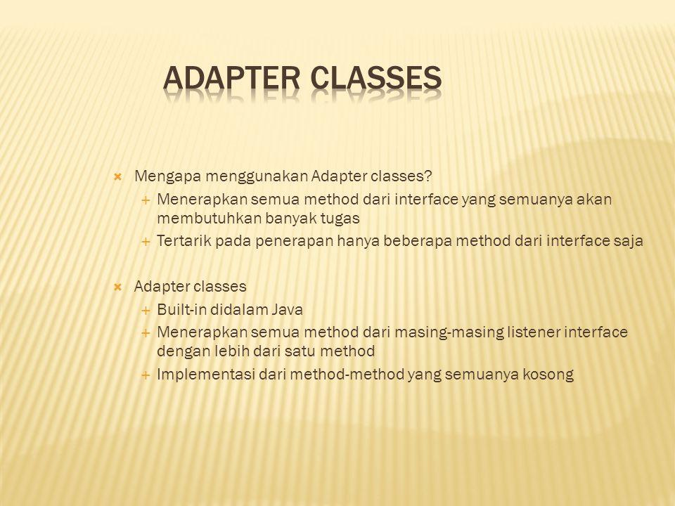  Mengapa menggunakan Adapter classes?  Menerapkan semua method dari interface yang semuanya akan membutuhkan banyak tugas  Tertarik pada penerapan
