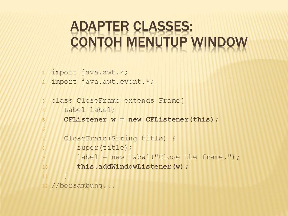1 import java.awt.*; 2 import java.awt.event.*; 3 class CloseFrame extends Frame{ 4 Label label; 5 CFListener w = new CFListener(this); 6 7 CloseFrame