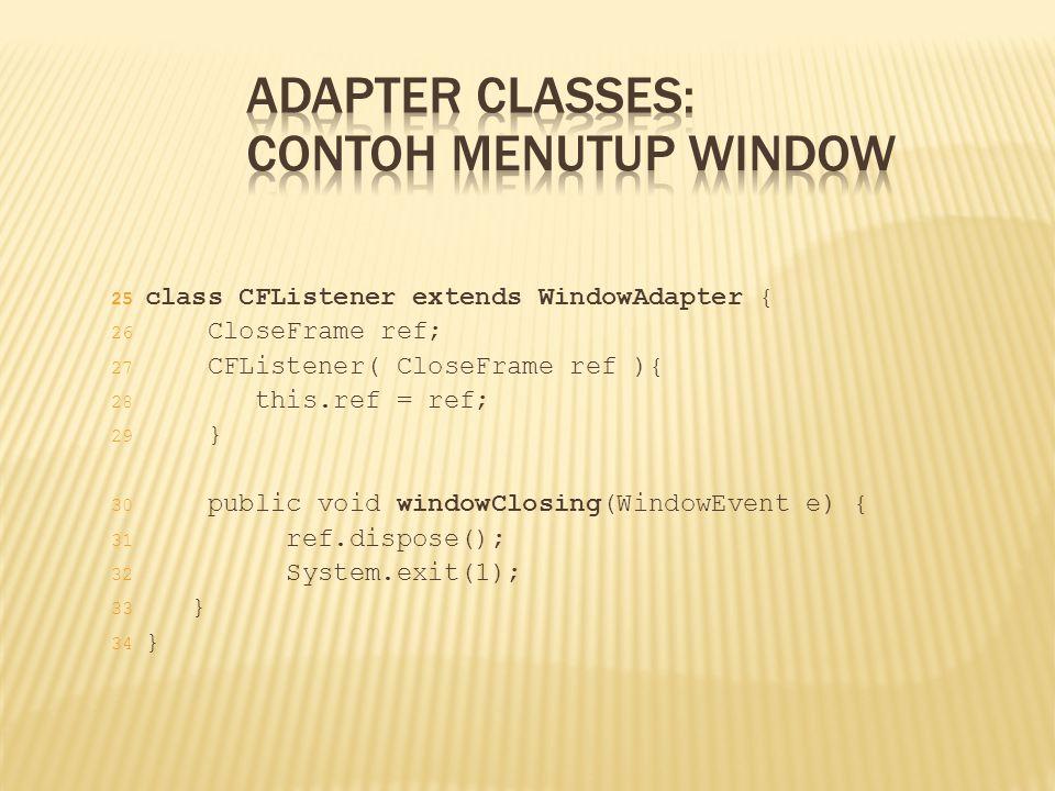 25 class CFListener extends WindowAdapter { 26 CloseFrame ref; 27 CFListener( CloseFrame ref ){ 28 this.ref = ref; 29 } 30 public void windowClosing(W