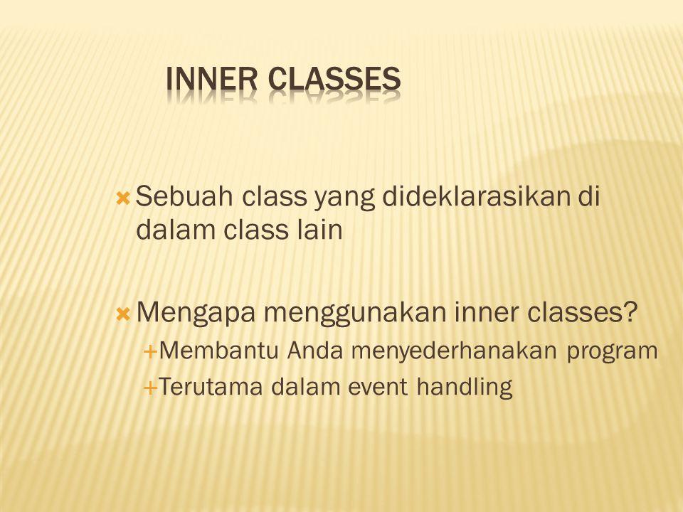  Sebuah class yang dideklarasikan di dalam class lain  Mengapa menggunakan inner classes?  Membantu Anda menyederhanakan program  Terutama dalam e