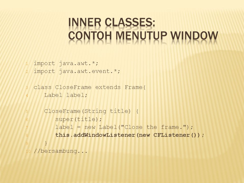 1 import java.awt.*; 2 import java.awt.event.*; 3 class CloseFrame extends Frame{ 4 Label label; 5 CloseFrame(String title) { 6 super(title); 7 label