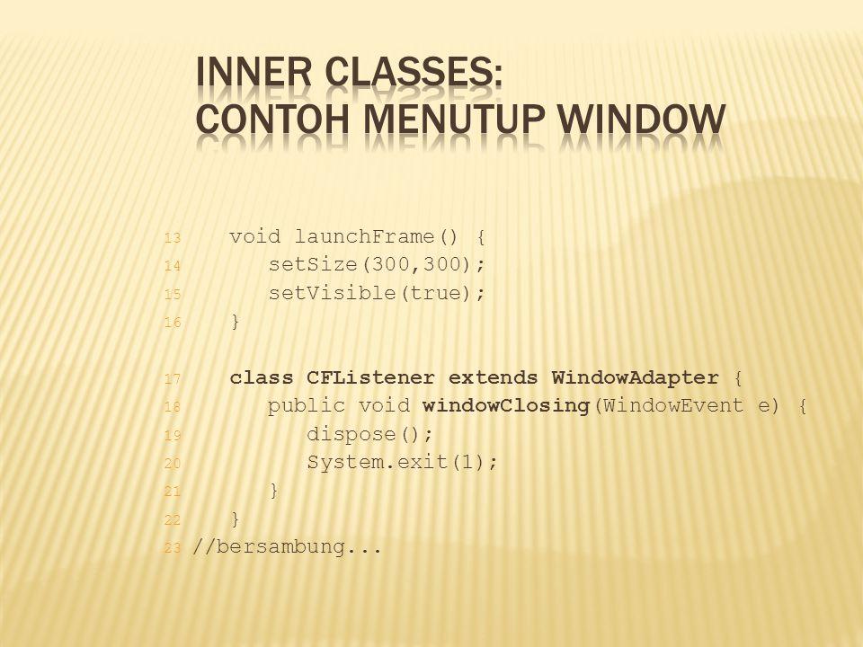 13 void launchFrame() { 14 setSize(300,300); 15 setVisible(true); 16 } 17 class CFListener extends WindowAdapter { 18 public void windowClosing(Window
