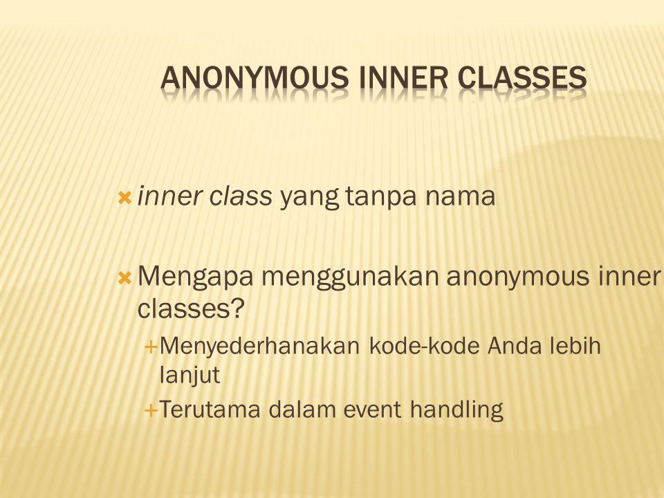  inner class yang tanpa nama  Mengapa menggunakan anonymous inner classes?  Menyederhanakan kode-kode Anda lebih lanjut  Terutama dalam event hand