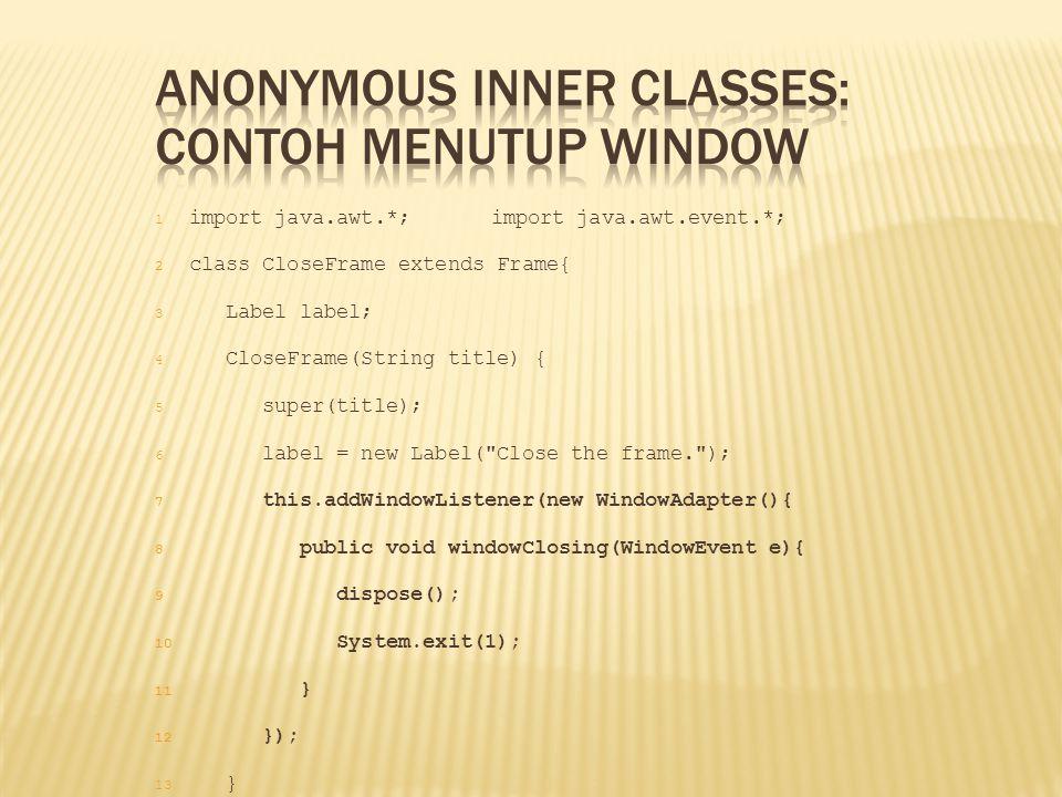 1 import java.awt.*;import java.awt.event.*; 2 class CloseFrame extends Frame{ 3 Label label; 4 CloseFrame(String title) { 5 super(title); 6 label = n