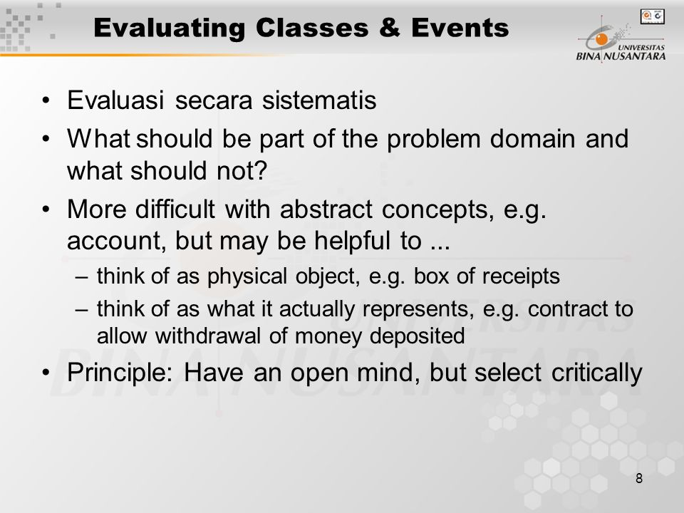 8 Evaluating Classes & Events Evaluasi secara sistematis What should be part of the problem domain and what should not? More difficult with abstract c