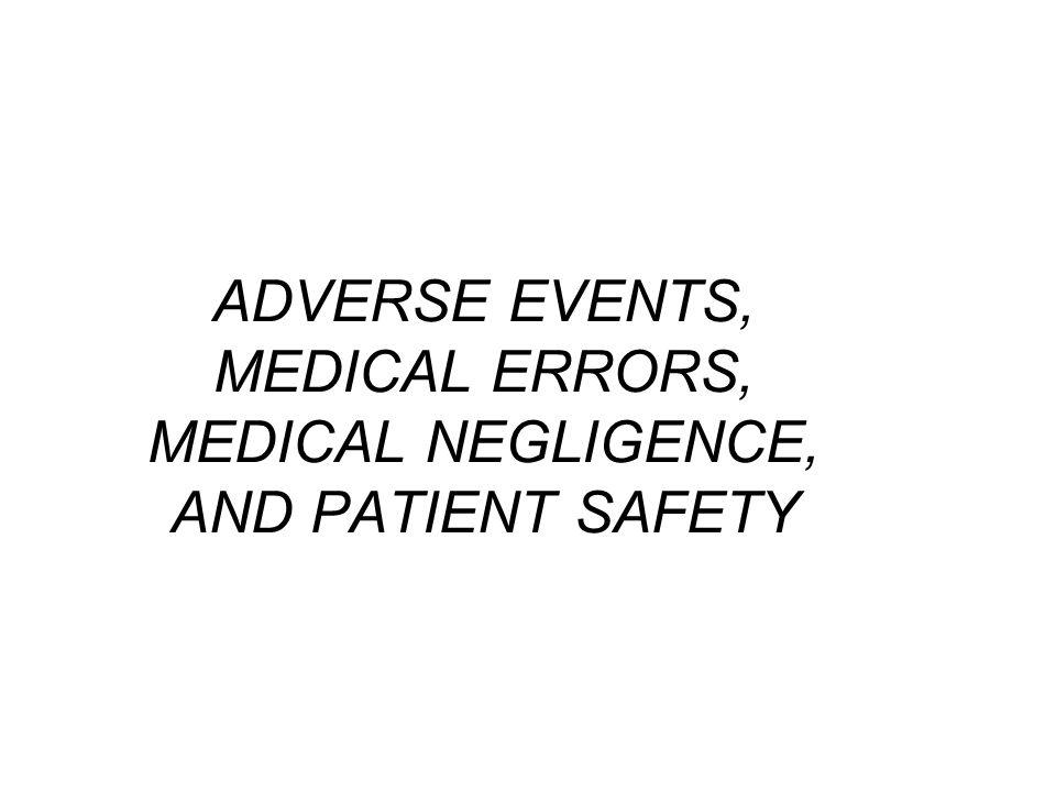 ADVERSE EVENTS, MEDICAL ERRORS, MEDICAL NEGLIGENCE, AND PATIENT SAFETY