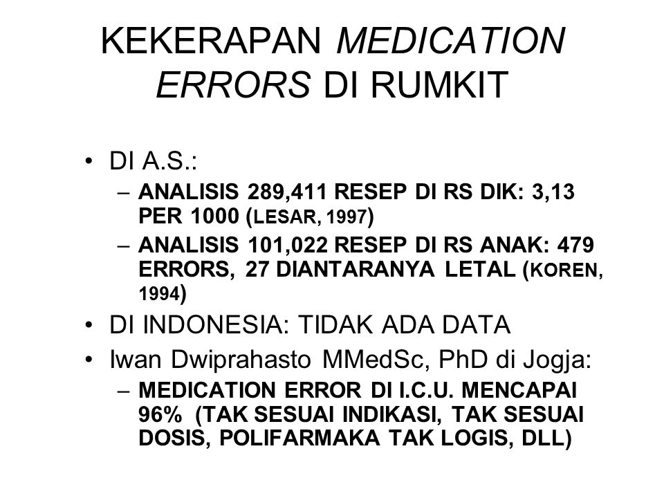 KEKERAPAN MEDICATION ERRORS DI RUMKIT DI A.S.: –ANALISIS 289,411 RESEP DI RS DIK: 3,13 PER 1000 ( LESAR, 1997 ) –ANALISIS 101,022 RESEP DI RS ANAK: 47