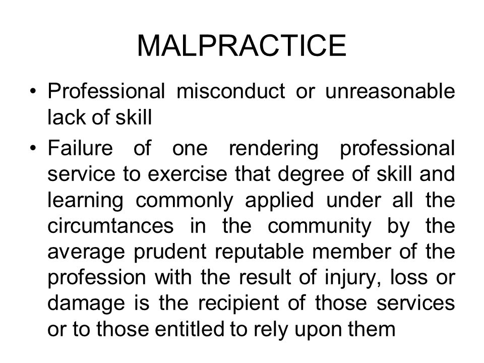 MALPRACTICE Professional misconduct or unreasonable lack of skill Failure of one rendering professional service to exercise that degree of skill and l