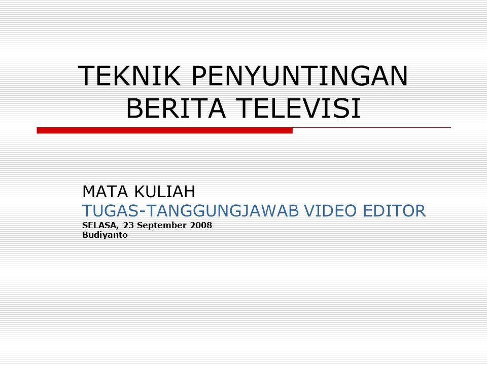 TEKNIK PENYUNTINGAN BERITA TELEVISI MATA KULIAH TUGAS-TANGGUNGJAWAB VIDEO EDITOR SELASA, 23 September 2008 Budiyanto