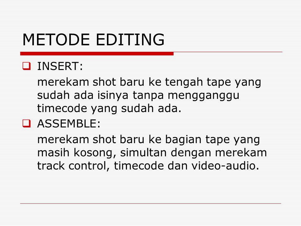 METODE EDITING  INSERT: merekam shot baru ke tengah tape yang sudah ada isinya tanpa mengganggu timecode yang sudah ada.  ASSEMBLE: merekam shot bar