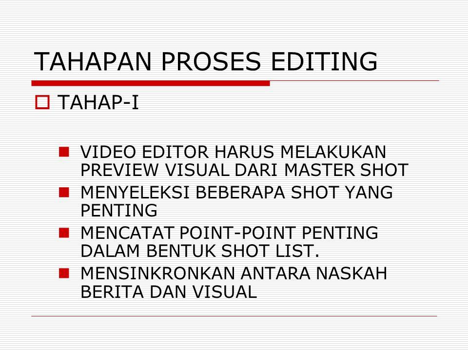 TAHAPAN PROSES EDITING  TAHAP-I VIDEO EDITOR HARUS MELAKUKAN PREVIEW VISUAL DARI MASTER SHOT MENYELEKSI BEBERAPA SHOT YANG PENTING MENCATAT POINT-POI
