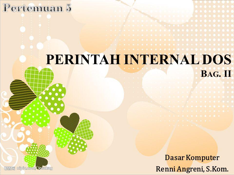 PERINTAH INTERNAL DOS B AG. II Dasar Komputer Renni Angreni, S.Kom.