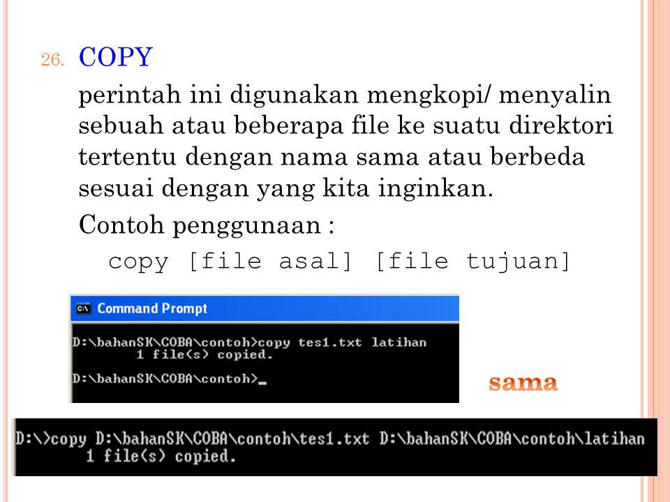 26. COPY perintah ini digunakan mengkopi/ menyalin sebuah atau beberapa file ke suatu direktori tertentu dengan nama sama atau berbeda sesuai dengan y