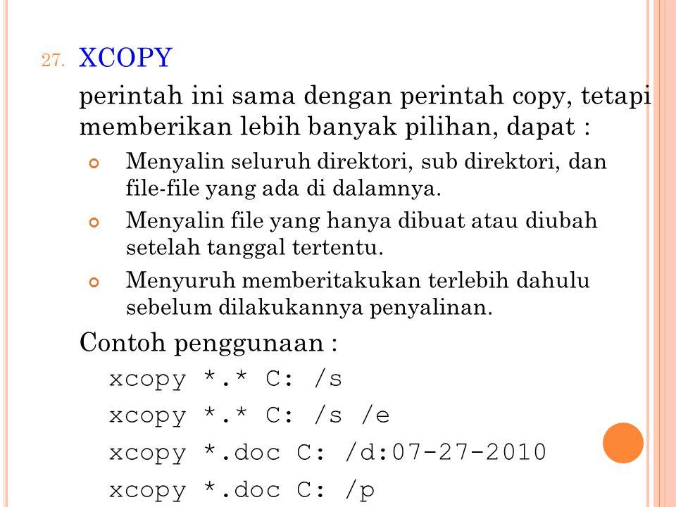 27. XCOPY perintah ini sama dengan perintah copy, tetapi memberikan lebih banyak pilihan, dapat : Menyalin seluruh direktori, sub direktori, dan file-