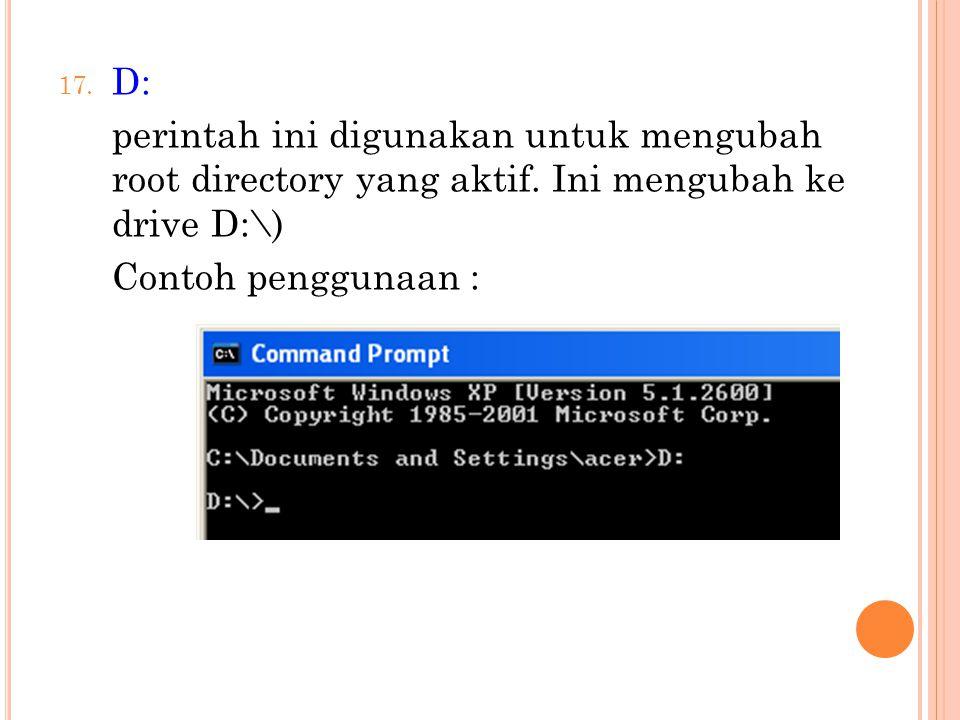 17. D: perintah ini digunakan untuk mengubah root directory yang aktif. Ini mengubah ke drive D:\) Contoh penggunaan :