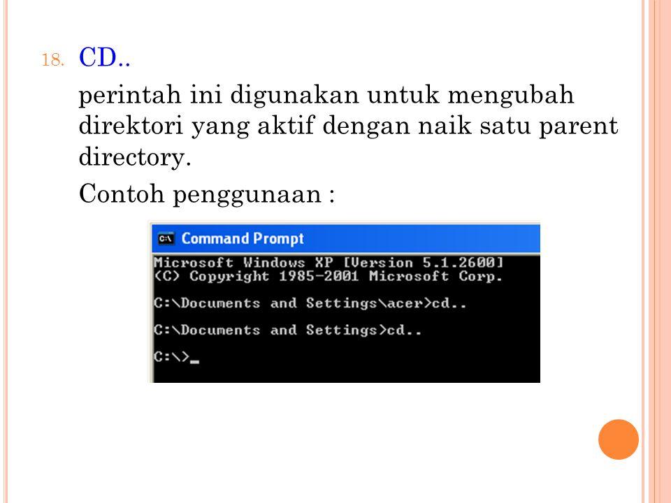 18. CD.. perintah ini digunakan untuk mengubah direktori yang aktif dengan naik satu parent directory. Contoh penggunaan :