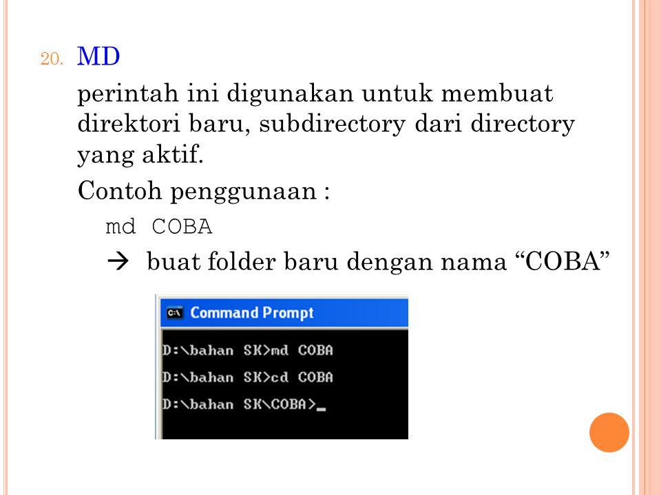 20. MD perintah ini digunakan untuk membuat direktori baru, subdirectory dari directory yang aktif. Contoh penggunaan : md COBA  buat folder baru den