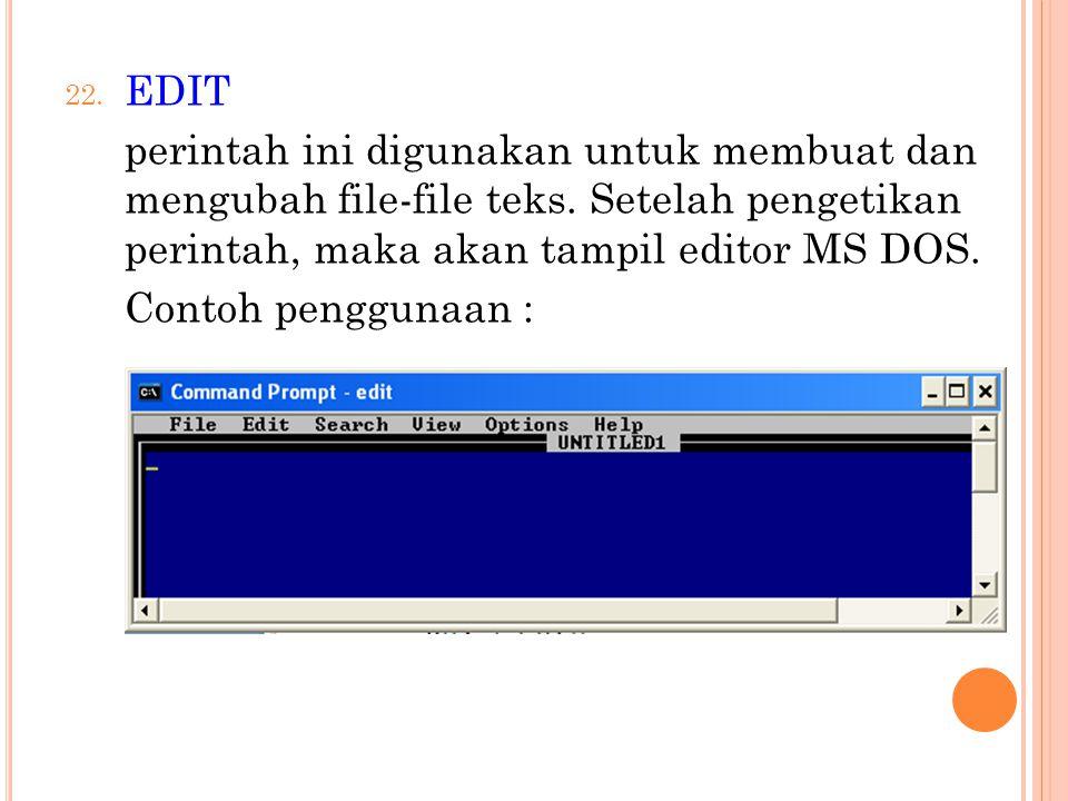 22. EDIT perintah ini digunakan untuk membuat dan mengubah file-file teks. Setelah pengetikan perintah, maka akan tampil editor MS DOS. Contoh penggun