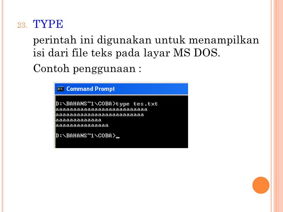 23. TYPE perintah ini digunakan untuk menampilkan isi dari file teks pada layar MS DOS. Contoh penggunaan :