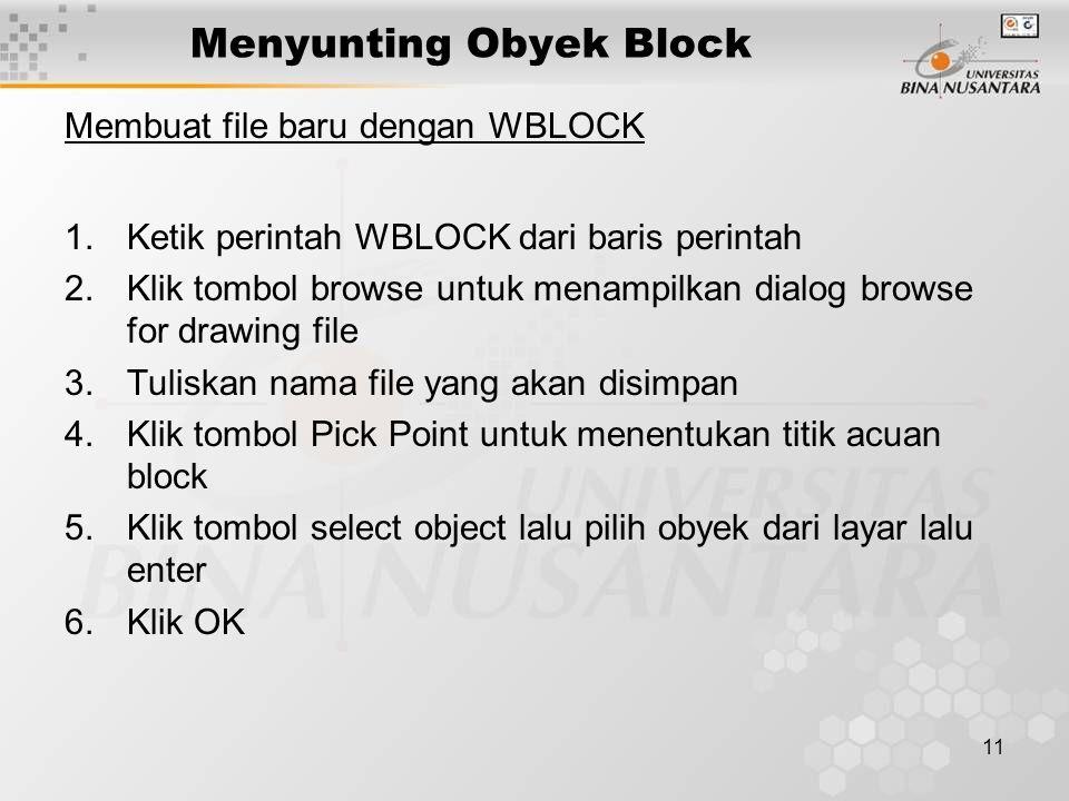 11 Menyunting Obyek Block Membuat file baru dengan WBLOCK 1.Ketik perintah WBLOCK dari baris perintah 2.Klik tombol browse untuk menampilkan dialog browse for drawing file 3.Tuliskan nama file yang akan disimpan 4.Klik tombol Pick Point untuk menentukan titik acuan block 5.Klik tombol select object lalu pilih obyek dari layar lalu enter 6.Klik OK