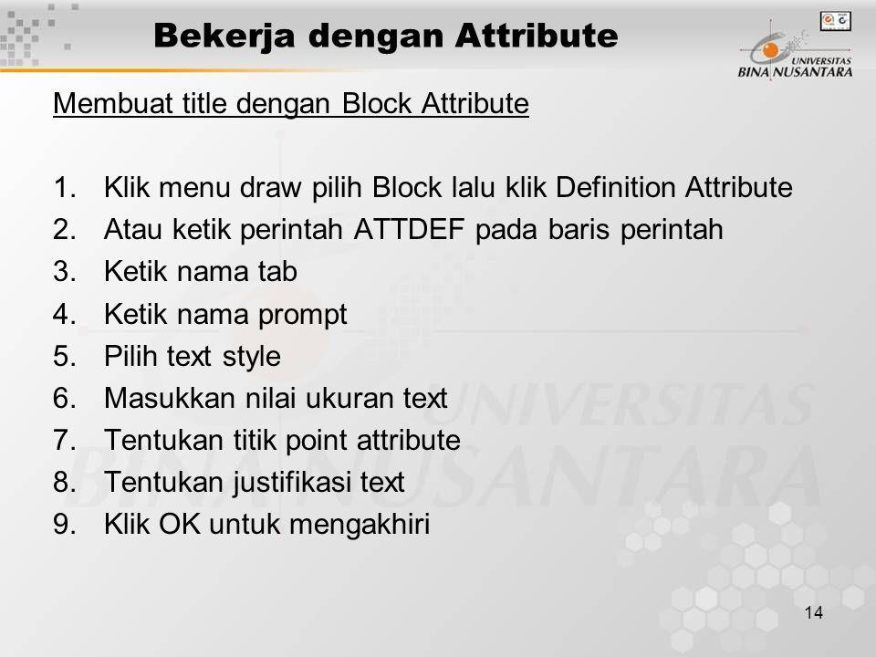 14 Bekerja dengan Attribute Membuat title dengan Block Attribute 1.Klik menu draw pilih Block lalu klik Definition Attribute 2.Atau ketik perintah ATTDEF pada baris perintah 3.Ketik nama tab 4.Ketik nama prompt 5.Pilih text style 6.Masukkan nilai ukuran text 7.Tentukan titik point attribute 8.Tentukan justifikasi text 9.Klik OK untuk mengakhiri