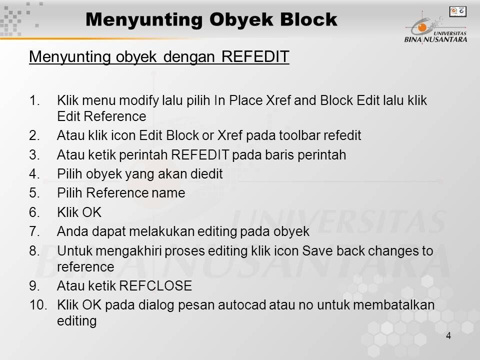 4 Menyunting Obyek Block Menyunting obyek dengan REFEDIT 1.Klik menu modify lalu pilih In Place Xref and Block Edit lalu klik Edit Reference 2.Atau klik icon Edit Block or Xref pada toolbar refedit 3.Atau ketik perintah REFEDIT pada baris perintah 4.Pilih obyek yang akan diedit 5.Pilih Reference name 6.Klik OK 7.Anda dapat melakukan editing pada obyek 8.Untuk mengakhiri proses editing klik icon Save back changes to reference 9.Atau ketik REFCLOSE 10.Klik OK pada dialog pesan autocad atau no untuk membatalkan editing