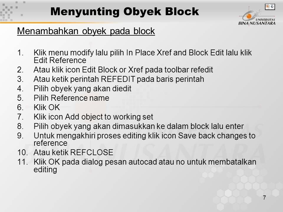 7 Menyunting Obyek Block Menambahkan obyek pada block 1.Klik menu modify lalu pilih In Place Xref and Block Edit lalu klik Edit Reference 2.Atau klik icon Edit Block or Xref pada toolbar refedit 3.Atau ketik perintah REFEDIT pada baris perintah 4.Pilih obyek yang akan diedit 5.Pilih Reference name 6.Klik OK 7.Klik icon Add object to working set 8.Pilih obyek yang akan dimasukkan ke dalam block lalu enter 9.Untuk mengakhiri proses editing klik icon Save back changes to reference 10.Atau ketik REFCLOSE 11.Klik OK pada dialog pesan autocad atau no untuk membatalkan editing
