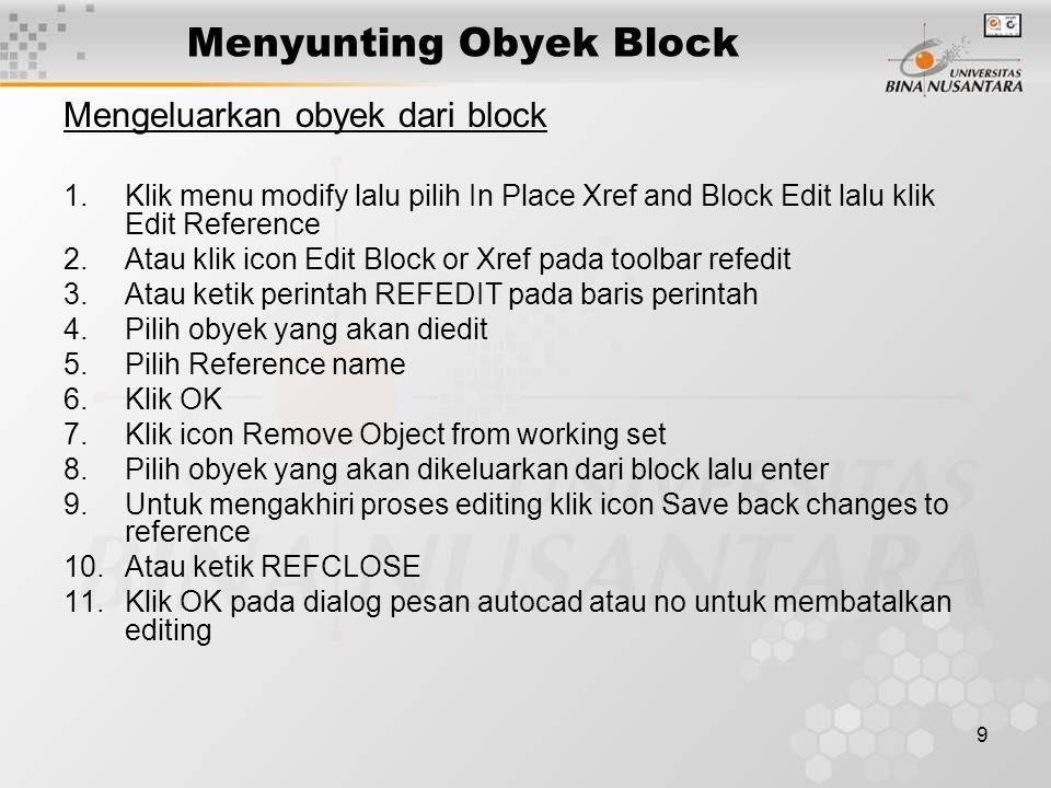 9 Menyunting Obyek Block Mengeluarkan obyek dari block 1.Klik menu modify lalu pilih In Place Xref and Block Edit lalu klik Edit Reference 2.Atau klik icon Edit Block or Xref pada toolbar refedit 3.Atau ketik perintah REFEDIT pada baris perintah 4.Pilih obyek yang akan diedit 5.Pilih Reference name 6.Klik OK 7.Klik icon Remove Object from working set 8.Pilih obyek yang akan dikeluarkan dari block lalu enter 9.Untuk mengakhiri proses editing klik icon Save back changes to reference 10.Atau ketik REFCLOSE 11.Klik OK pada dialog pesan autocad atau no untuk membatalkan editing