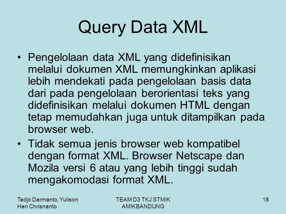 Tedjo Darmanto, Yulison Heri Chrisnanto TEAM D3 TKJ STMIK AMIKBANDUNG 18 Query Data XML Pengelolaan data XML yang didefinisikan melalui dokumen XML memungkinkan aplikasi lebih mendekati pada pengelolaan basis data dari pada pengelolaan berorientasi teks yang didefinisikan melalui dokumen HTML dengan tetap memudahkan juga untuk ditampilkan pada browser web.