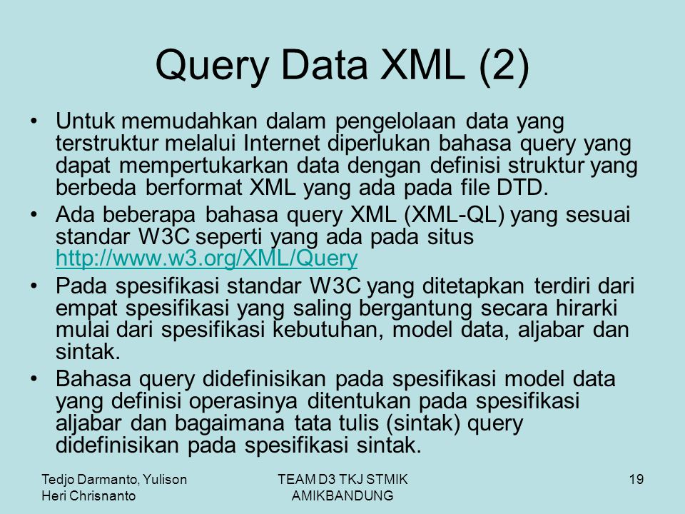 Tedjo Darmanto, Yulison Heri Chrisnanto TEAM D3 TKJ STMIK AMIKBANDUNG 19 Query Data XML (2) Untuk memudahkan dalam pengelolaan data yang terstruktur melalui Internet diperlukan bahasa query yang dapat mempertukarkan data dengan definisi struktur yang berbeda berformat XML yang ada pada file DTD.