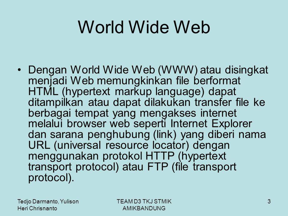 Tedjo Darmanto, Yulison Heri Chrisnanto TEAM D3 TKJ STMIK AMIKBANDUNG 3 World Wide Web Dengan World Wide Web (WWW) atau disingkat menjadi Web memungkinkan file berformat HTML (hypertext markup language) dapat ditampilkan atau dapat dilakukan transfer file ke berbagai tempat yang mengakses internet melalui browser web seperti Internet Explorer dan sarana penghubung (link) yang diberi nama URL (universal resource locator) dengan menggunakan protokol HTTP (hypertext transport protocol) atau FTP (file transport protocol).
