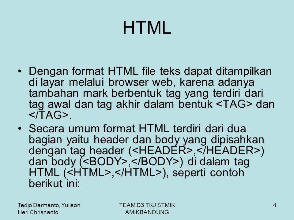 Tedjo Darmanto, Yulison Heri Chrisnanto TEAM D3 TKJ STMIK AMIKBANDUNG 4 HTML Dengan format HTML file teks dapat ditampilkan di layar melalui browser web, karena adanya tambahan mark berbentuk tag yang terdiri dari tag awal dan tag akhir dalam bentuk dan.