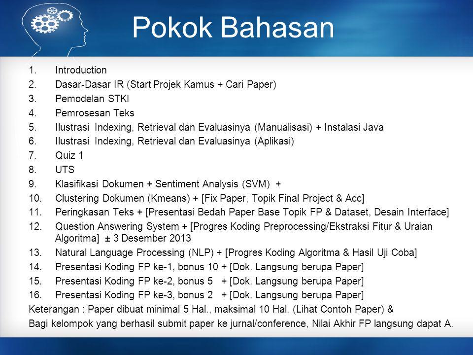 Pokok Bahasan 1.Introduction 2.Dasar-Dasar IR (Start Projek Kamus + Cari Paper) 3.Pemodelan STKI 4.Pemrosesan Teks 5.Ilustrasi Indexing, Retrieval dan Evaluasinya (Manualisasi) + Instalasi Java 6.Ilustrasi Indexing, Retrieval dan Evaluasinya (Aplikasi) 7.Quiz 1 8.UTS 9.Klasifikasi Dokumen + Sentiment Analysis (SVM) + 10.Clustering Dokumen (Kmeans) + [Fix Paper, Topik Final Project & Acc] 11.Peringkasan Teks + [Presentasi Bedah Paper Base Topik FP & Dataset, Desain Interface] 12.Question Answering System + [Progres Koding Preprocessing/Ekstraksi Fitur & Uraian Algoritma] ± 3 Desember 2013 13.Natural Language Processing (NLP) + [Progres Koding Algoritma & Hasil Uji Coba] 14.Presentasi Koding FP ke-1, bonus 10 + [Dok.