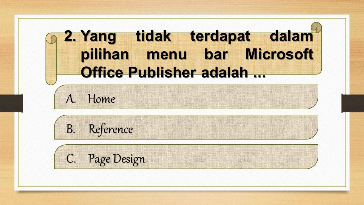 2.Yang tidak terdapat dalam pilihan menu bar Microsoft Office Publisher adalah...