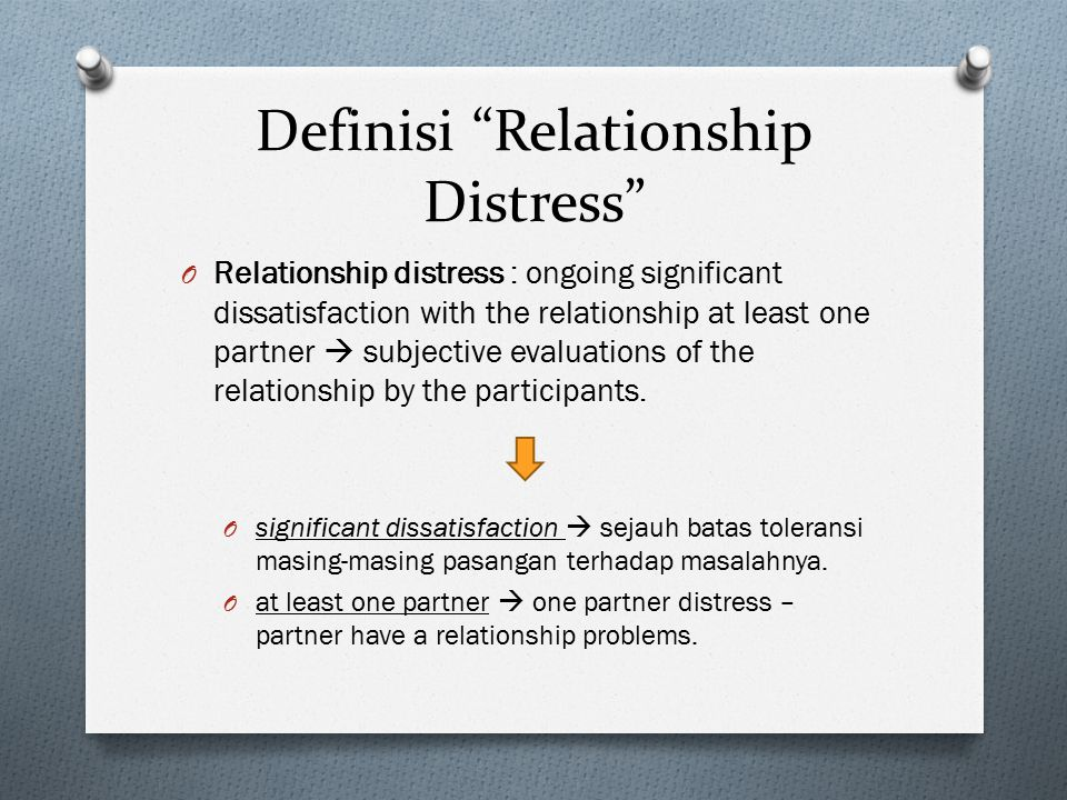 Definisi Relationship Distress O Relationship distress : ongoing significant dissatisfaction with the relationship at least one partner  subjective evaluations of the relationship by the participants.