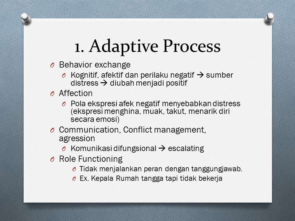 1. Adaptive Process O Behavior exchange O Kognitif, afektif dan perilaku negatif  sumber distress  diubah menjadi positif O Affection O Pola ekspres