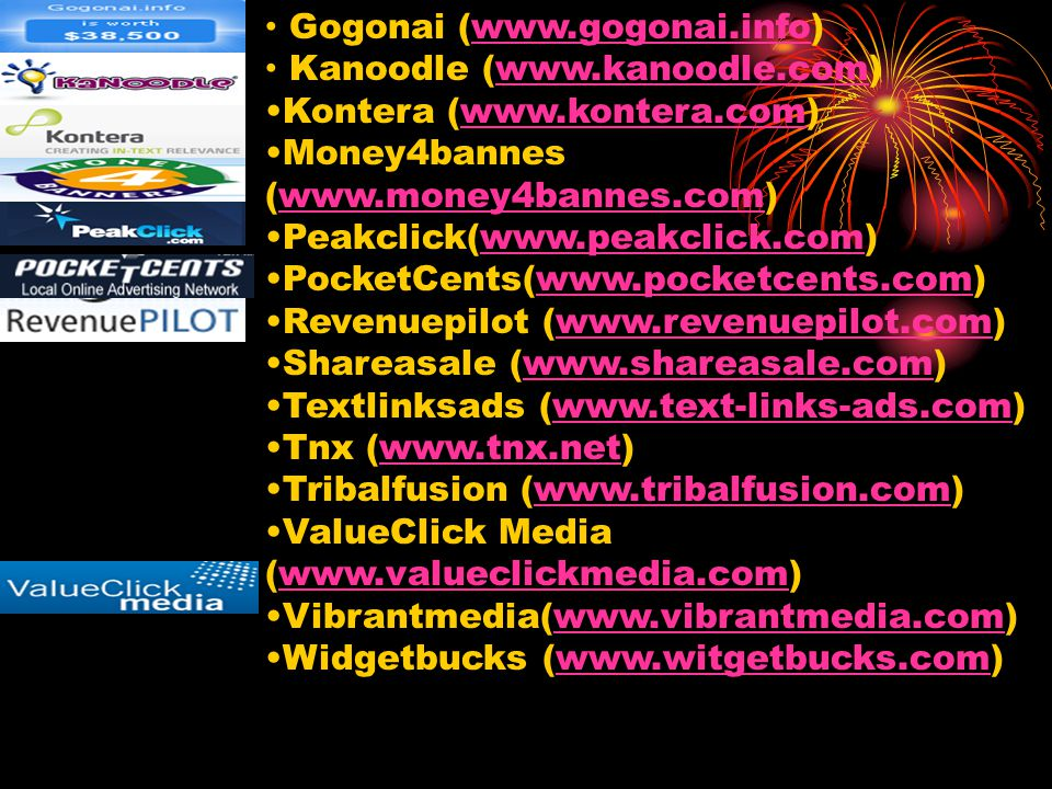 Gogonai (www.gogonai.info) Kanoodle (www.kanoodle.com) Kontera (www.kontera.com) Money4bannes (www.money4bannes.com) Peakclick(www.peakclick.com) PocketCents(www.pocketcents.com) Revenuepilot (www.revenuepilot.com) Shareasale (www.shareasale.com) Textlinksads (www.text-links-ads.com) Tnx (www.tnx.net) Tribalfusion (www.tribalfusion.com) ValueClick Media (www.valueclickmedia.com) Vibrantmedia(www.vibrantmedia.com) Widgetbucks (www.witgetbucks.com)