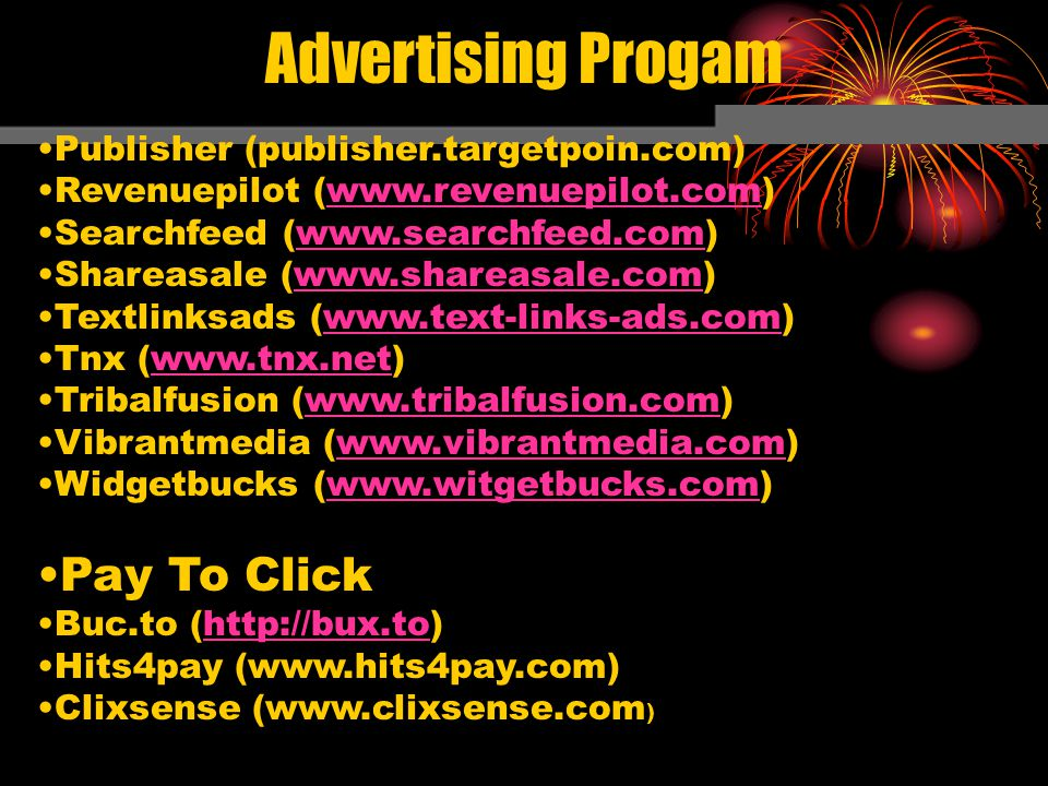 Advertising Progam Publisher (publisher.targetpoin.com) Revenuepilot (www.revenuepilot.com) Searchfeed (www.searchfeed.com) Shareasale (www.shareasale.com) Textlinksads (www.text-links-ads.com) Tnx (www.tnx.net) Tribalfusion (www.tribalfusion.com) Vibrantmedia (www.vibrantmedia.com) Widgetbucks (www.witgetbucks.com) Pay To Click Buc.to (http://bux.to) Hits4pay (www.hits4pay.com) Clixsense (www.clixsense.com )