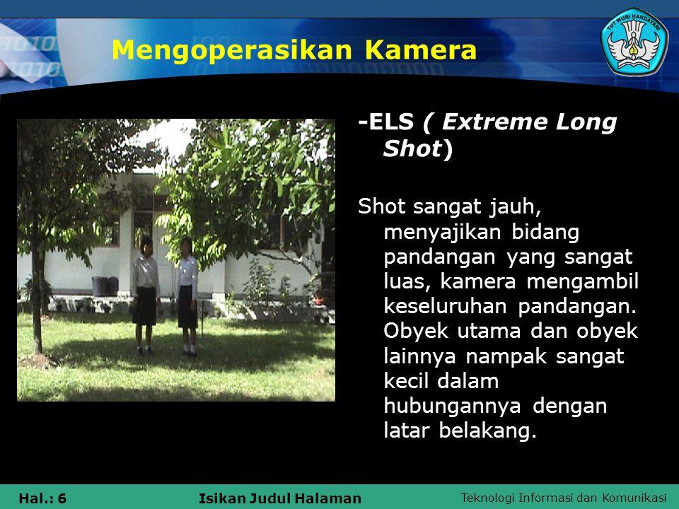 Teknologi Informasi dan Komunikasi Hal.: 7Isikan Judul Halaman Mengoperasikan Kamera -LS (Long Shot) Shot sangat jauh, menyajikan bidang pandangan yang lebih dekat dibandingkan dengan ELS, obyek masih didominasi oleh latar belakang yang lebih luas.