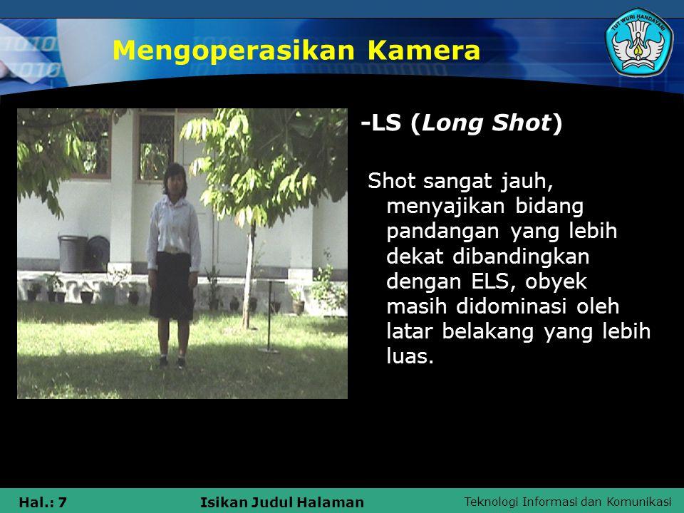 Teknologi Informasi dan Komunikasi Hal.: 8Isikan Judul Halaman Mengoperasikan Kamera - MLS (Medium Long Shot) Shot yang menyajikan bidang pandangan yang lebih dekat dari pada long shot, obyek manusia biasanya ditampilkan dari atas lutut sampai di atas kepala.