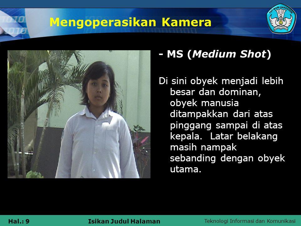 Teknologi Informasi dan Komunikasi Hal.: 10Isikan Judul Halaman Mengoperasikan Kamera MCU (Medium Close Up) Shot amat dekat, obyek diperlihatkan dari bagian dada sampai atas kepala.