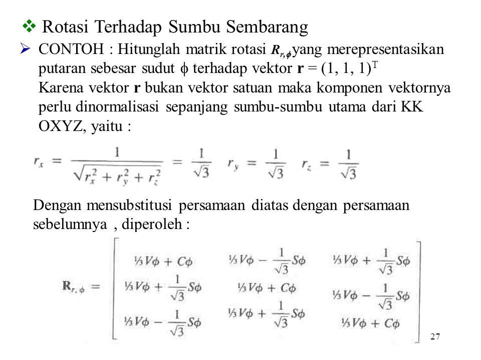 27  Rotasi Terhadap Sumbu Sembarang  CONTOH : Hitunglah matrik rotasi R r,  yang merepresentasikan putaran sebesar sudut  terhadap vektor r = (1,