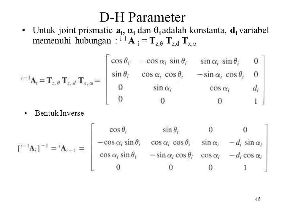 48 D-H Parameter Bentuk Inverse Untuk joint prismatic a i,  i dan  i adalah konstanta, d i variabel memenuhi hubungan : i-1 A i = T z,  T z,d T x,