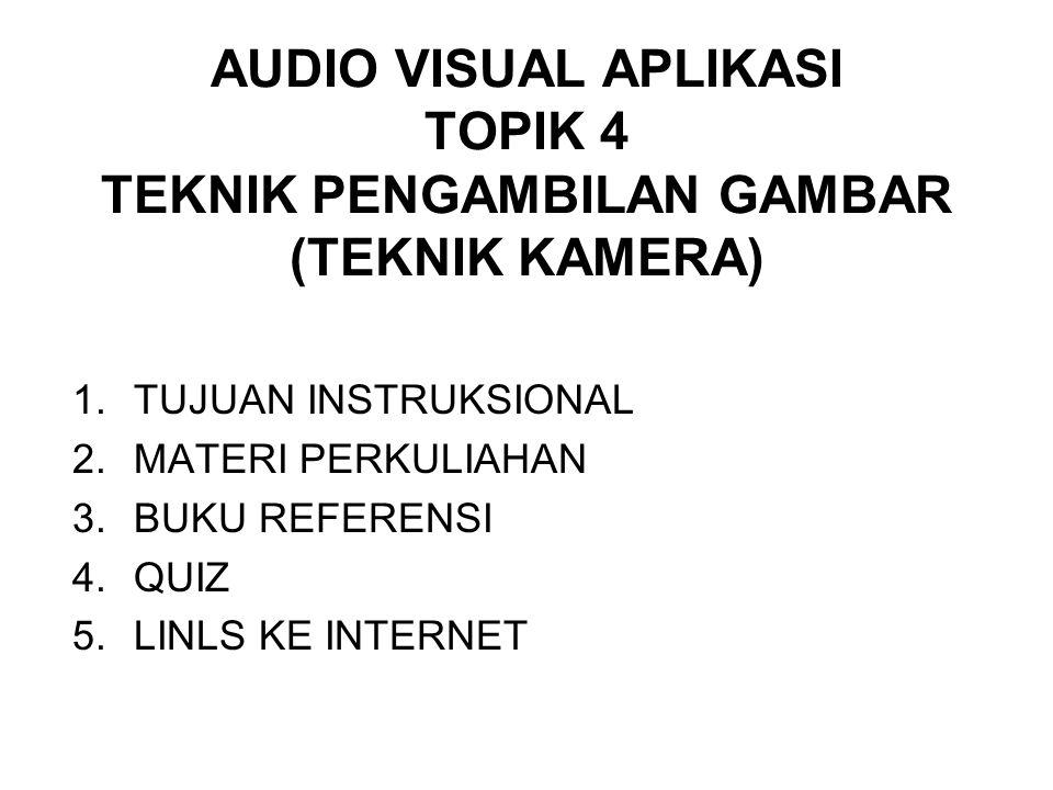 AUDIO VISUAL APLIKASI TOPIK 4 TEKNIK PENGAMBILAN GAMBAR (TEKNIK KAMERA) 1.TUJUAN INSTRUKSIONAL 2.MATERI PERKULIAHAN 3.BUKU REFERENSI 4.QUIZ 5.LINLS KE